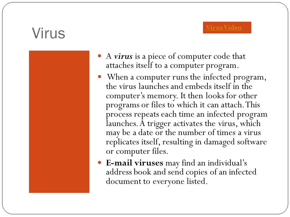 Virus A virus is a piece of computer code that attaches itself to a computer program. When a computer runs the infected program, the virus launches an