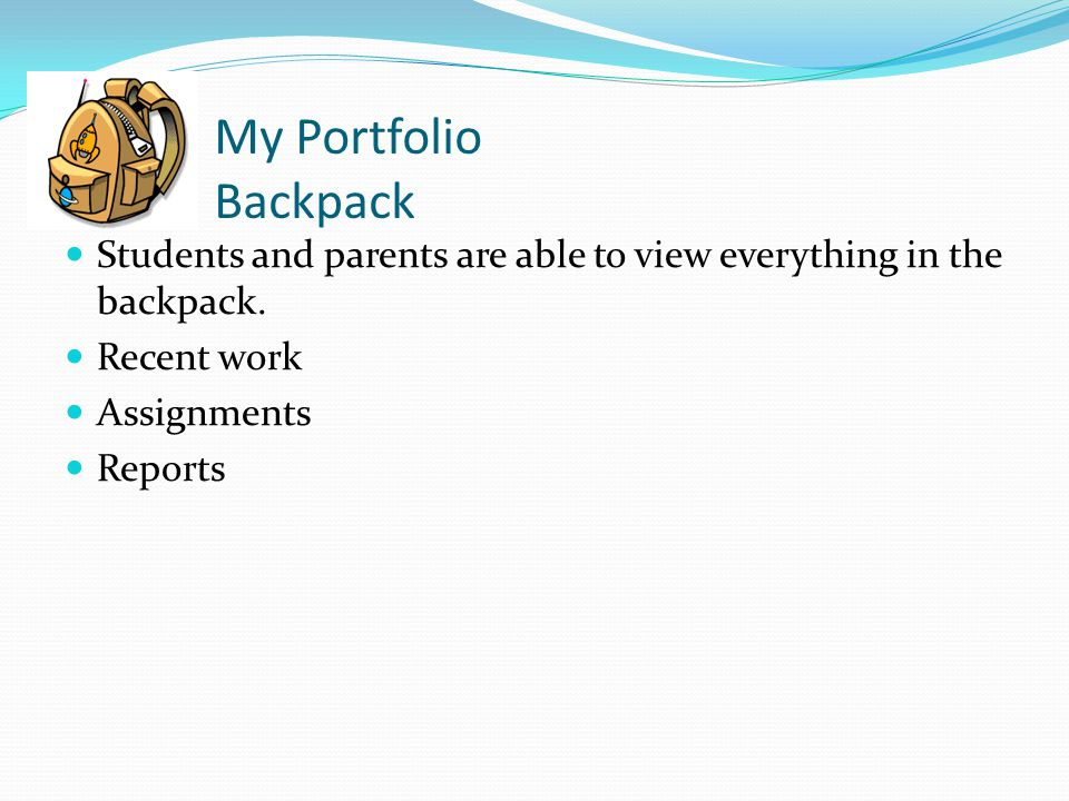 My Portfolio Backpack Students and parents are able to view everything in the backpack.