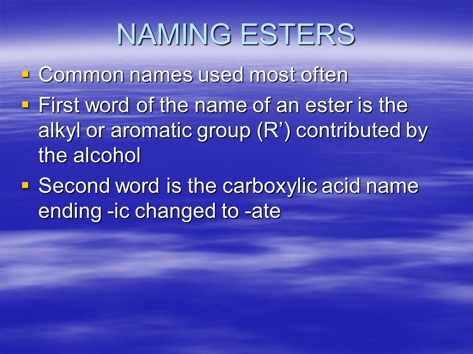 NAMING ESTERS  Common names used most often  First word of the name of an ester is the alkyl or aromatic group (R') contributed by the alcohol  Second word is the carboxylic acid name ending -ic changed to -ate