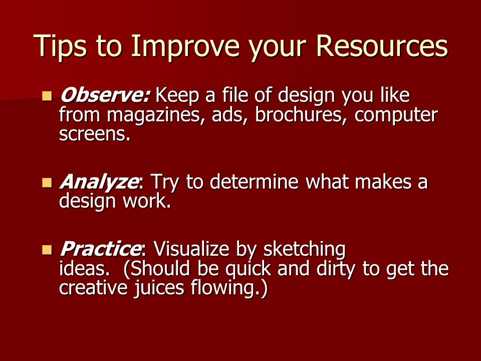 Tips to Improve your Resources Observe: Keep a file of design you like from magazines, ads, brochures, computer screens. Observe: Keep a file of desig