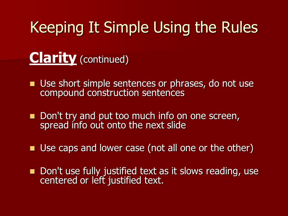 Keeping It Simple Using the Rules (continued) Clarity (continued) Use short simple sentences or phrases, do not use compound construction sentences Us