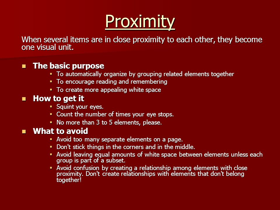 Proximity When several items are in close proximity to each other, they become one visual unit. The basic purpose The basic purpose  To automatically