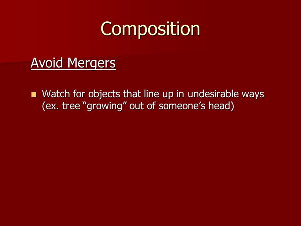 "Composition Avoid Mergers Watch for objects that line up in undesirable ways (ex. tree ""growing"" out of someone's head) Watch for objects that line up"