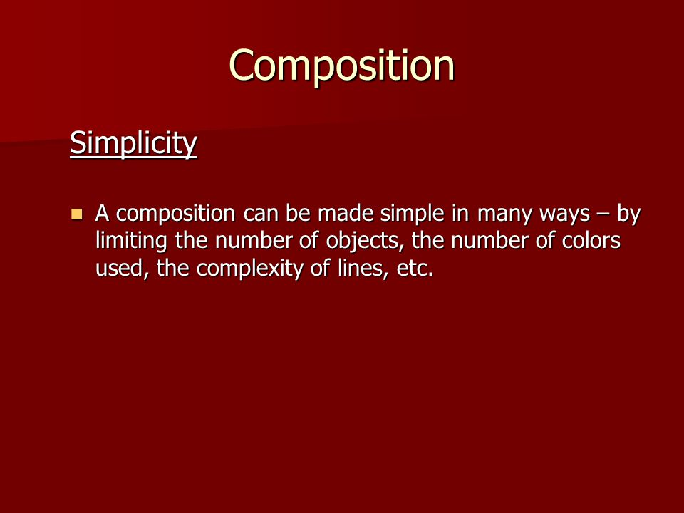 Composition Simplicity A composition can be made simple in many ways – by limiting the number of objects, the number of colors used, the complexity of