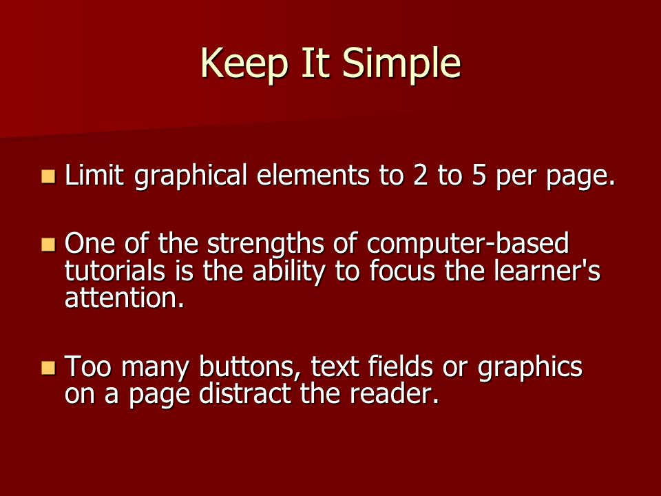 Keep It Simple Limit graphical elements to 2 to 5 per page. Limit graphical elements to 2 to 5 per page. One of the strengths of computer-based tutori