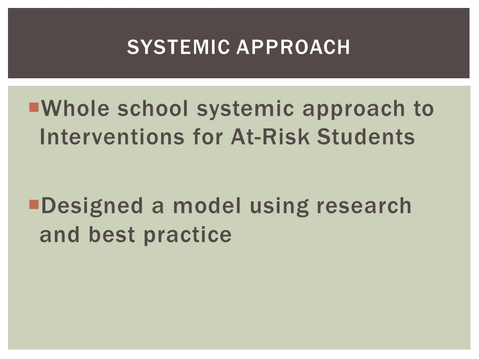  Whole school systemic approach to Interventions for At-Risk Students  Designed a model using research and best practice SYSTEMIC APPROACH