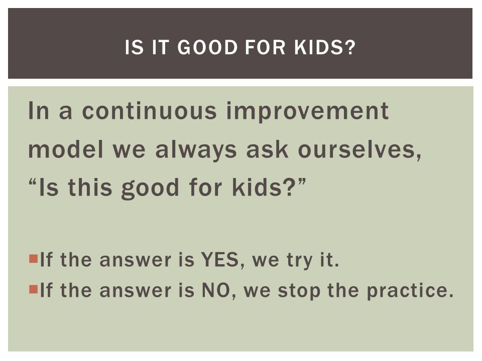 In a continuous improvement model we always ask ourselves, Is this good for kids  If the answer is YES, we try it.