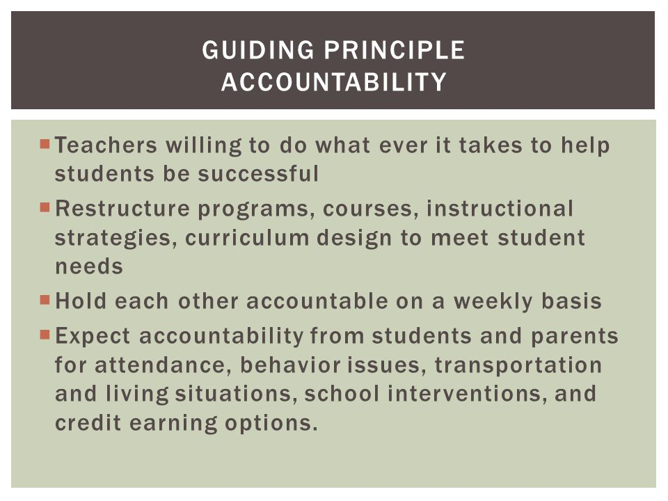  Teachers willing to do what ever it takes to help students be successful  Restructure programs, courses, instructional strategies, curriculum design to meet student needs  Hold each other accountable on a weekly basis  Expect accountability from students and parents for attendance, behavior issues, transportation and living situations, school interventions, and credit earning options.