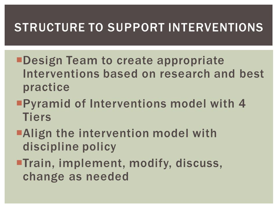  Design Team to create appropriate Interventions based on research and best practice  Pyramid of Interventions model with 4 Tiers  Align the intervention model with discipline policy  Train, implement, modify, discuss, change as needed STRUCTURE TO SUPPORT INTERVENTIONS