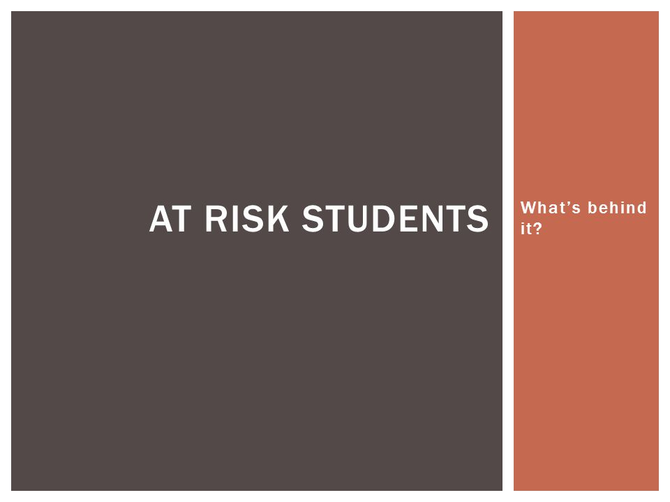 What's behind it AT RISK STUDENTS