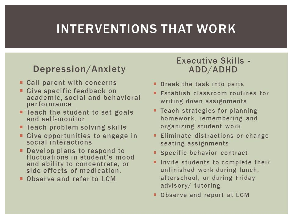 Depression/Anxiety  Call parent with concerns  Give specific feedback on academic, social and behavioral performance  Teach the student to set goals and self-monitor  Teach problem solving skills  Give opportunities to engage in social interactions  Develop plans to respond to fluctuations in student's mood and ability to concentrate, or side effects of medication.