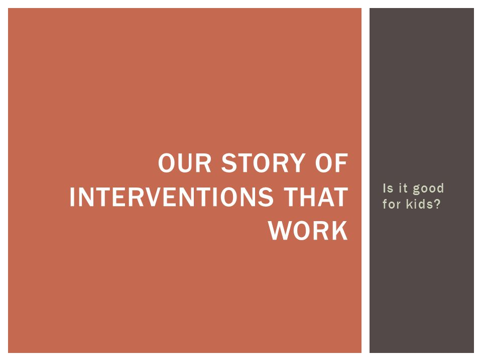 Is it good for kids OUR STORY OF INTERVENTIONS THAT WORK