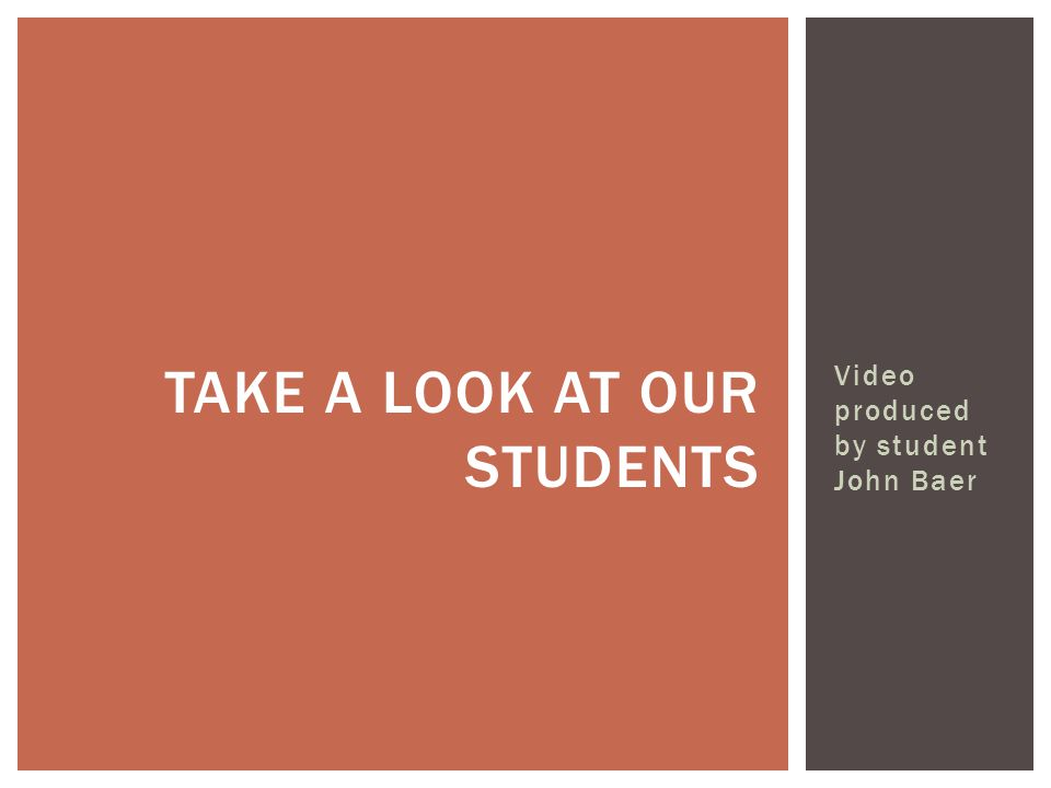 TAKE A LOOK AT OUR STUDENTS Video produced by student John Baer