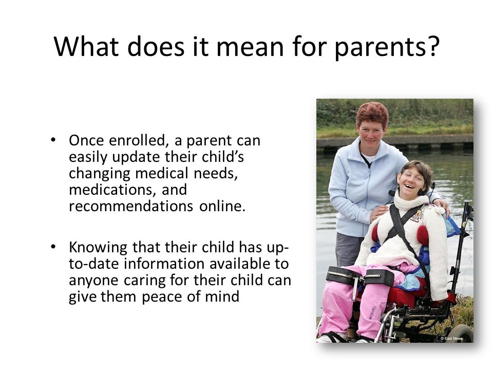 What does it mean for parents? Once enrolled, a parent can easily update their child's changing medical needs, medications, and recommendations online
