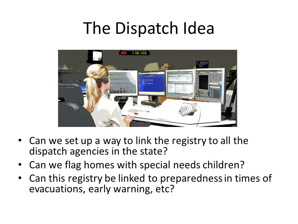 The Dispatch Idea Can we set up a way to link the registry to all the dispatch agencies in the state? Can we flag homes with special needs children? C
