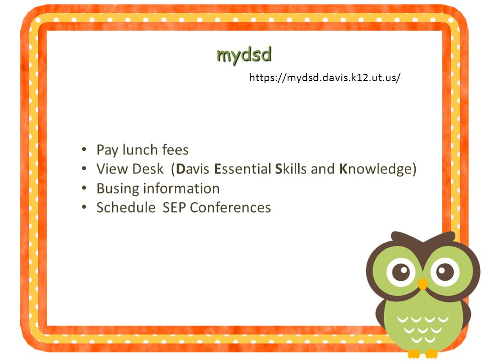 https://mydsd.davis.k12.ut.us/ mydsd Pay lunch fees View Desk (Davis Essential Skills and Knowledge) Busing information Schedule SEP Conferences