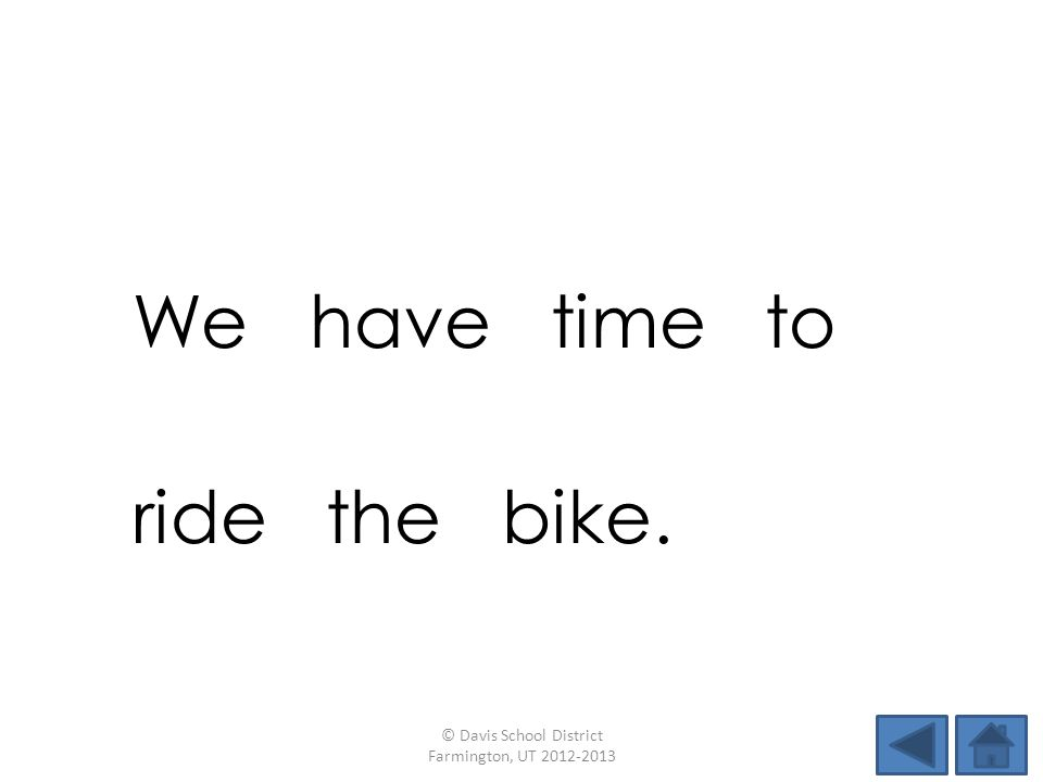 We have time to ride the bike. © Davis School District Farmington, UT 2012-2013