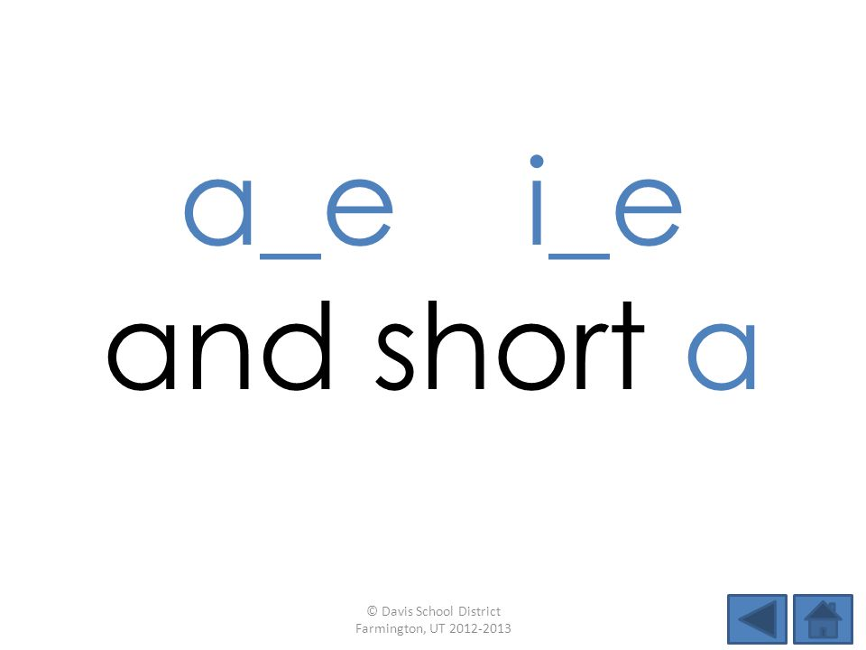 a_e i_e and short a © Davis School District Farmington, UT 2012-2013