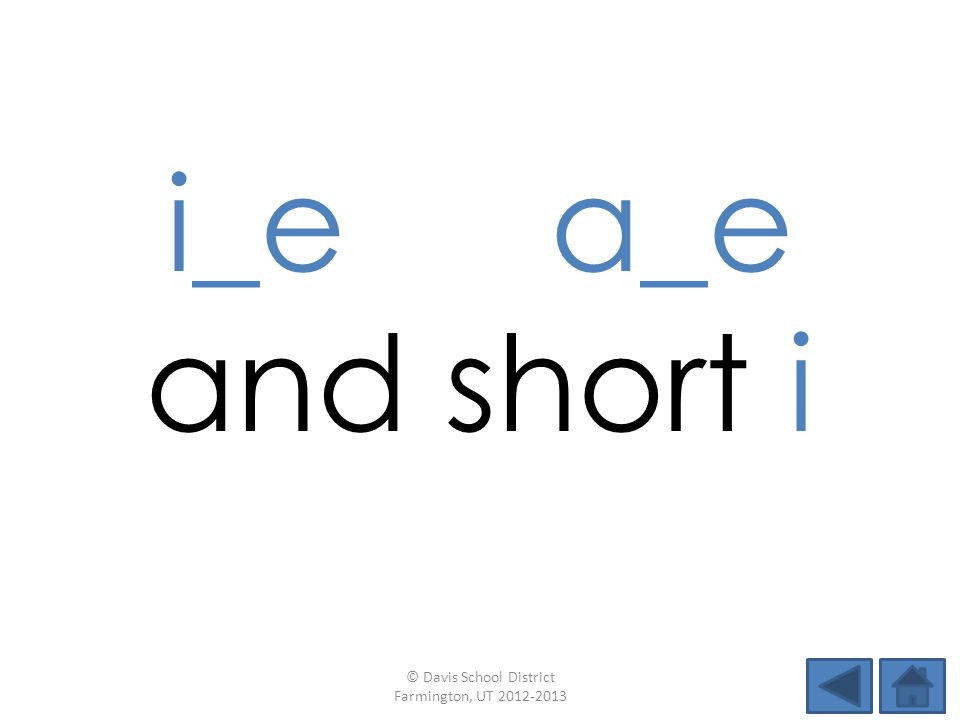 i_e a_e and short i © Davis School District Farmington, UT 2012-2013