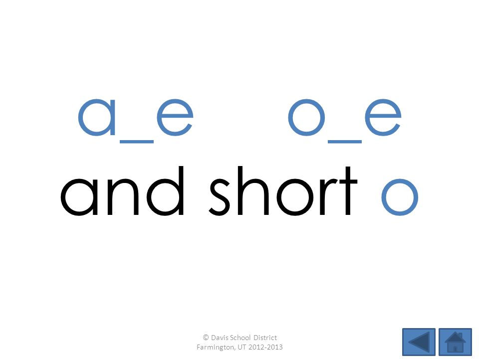 a_e o_e and short o © Davis School District Farmington, UT 2012-2013
