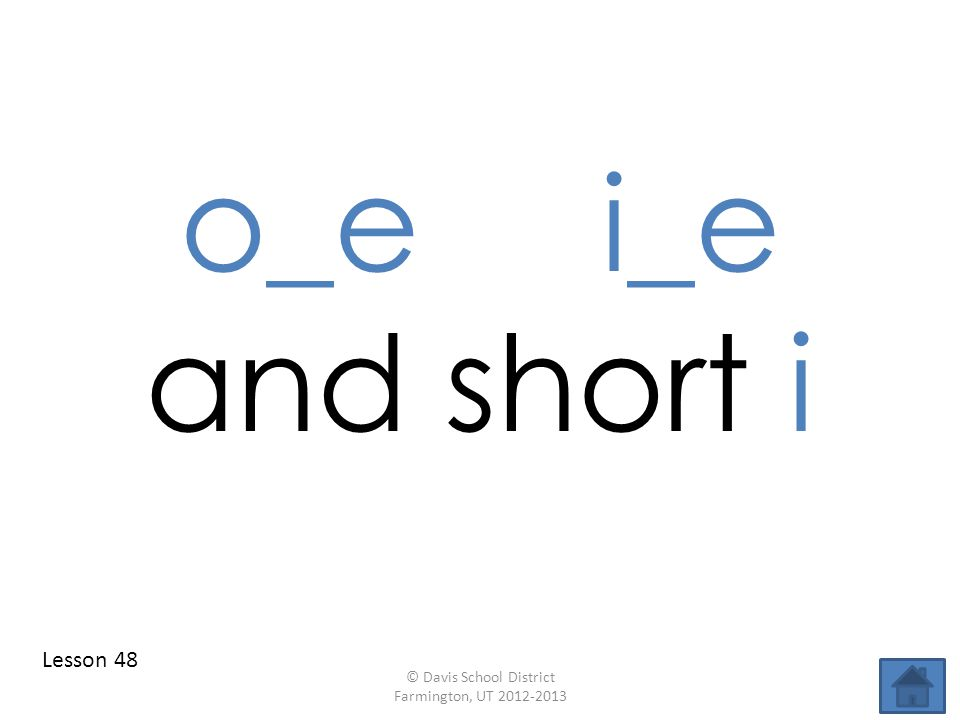 o_e i_e and short i Lesson 48 © Davis School District Farmington, UT 2012-2013