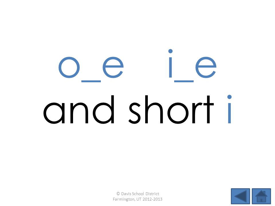 o_e i_e and short i © Davis School District Farmington, UT 2012-2013