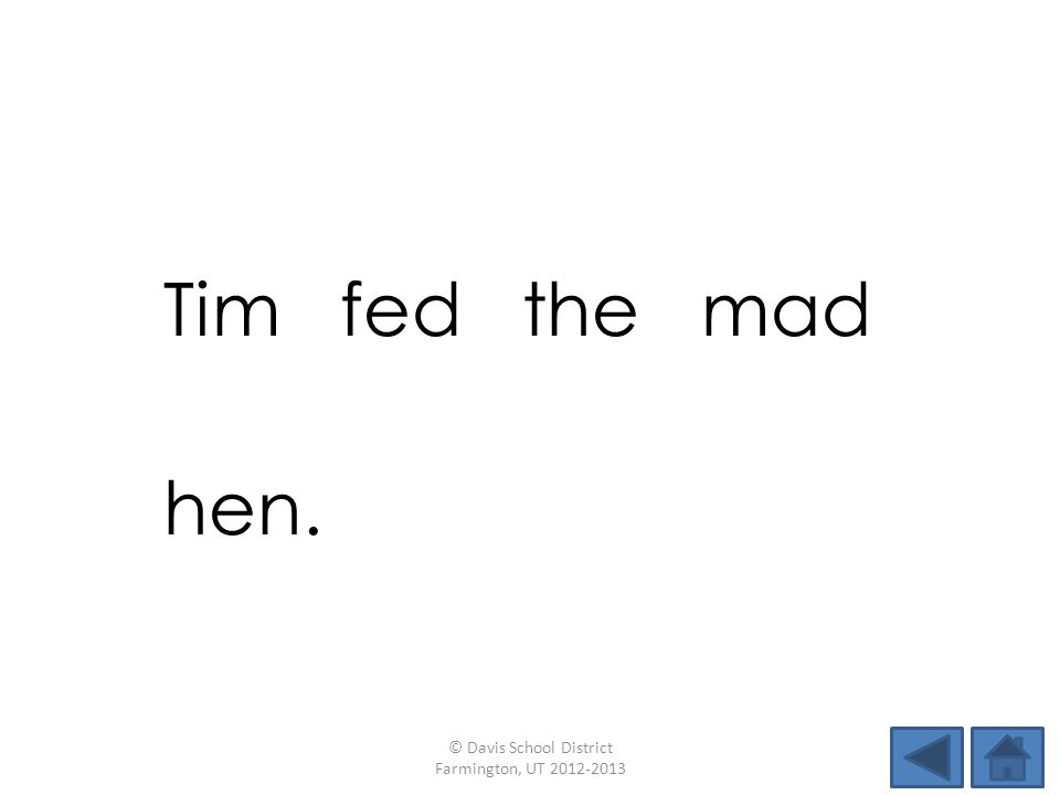 Tim fed the mad hen. © Davis School District Farmington, UT 2012-2013