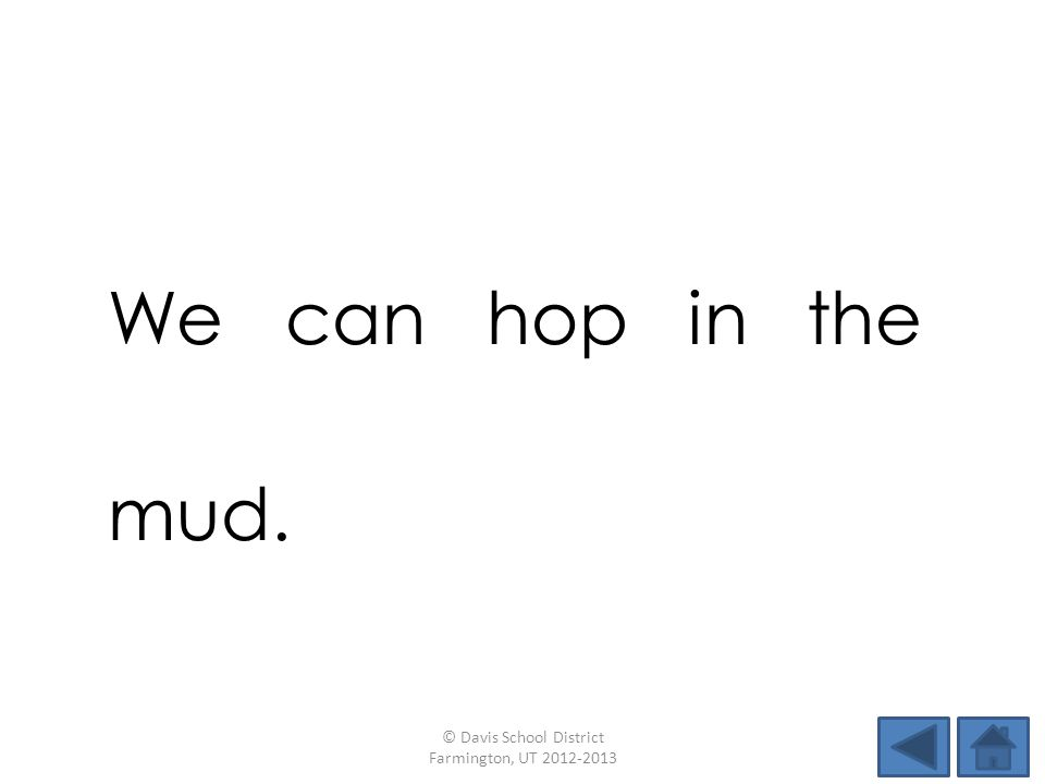 We can hop in the mud. © Davis School District Farmington, UT 2012-2013
