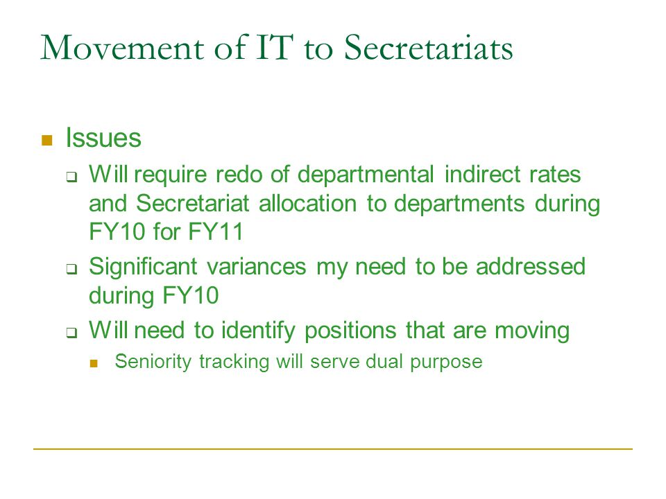 Movement of IT to Secretariats Issues  Will require redo of departmental indirect rates and Secretariat allocation to departments during FY10 for FY11  Significant variances my need to be addressed during FY10  Will need to identify positions that are moving Seniority tracking will serve dual purpose