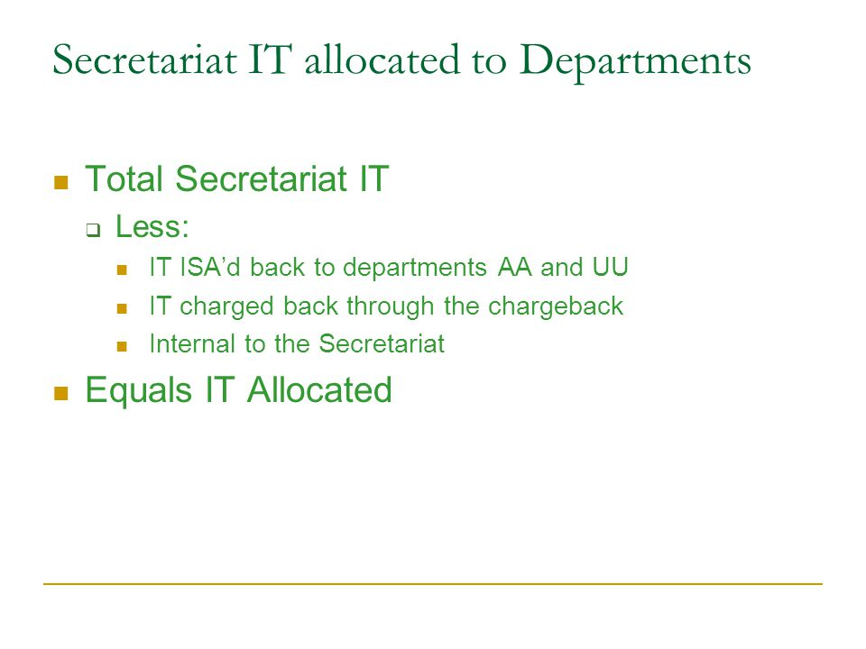 Secretariat IT allocated to Departments Total Secretariat IT  Less: IT ISA'd back to departments AA and UU IT charged back through the chargeback Internal to the Secretariat Equals IT Allocated