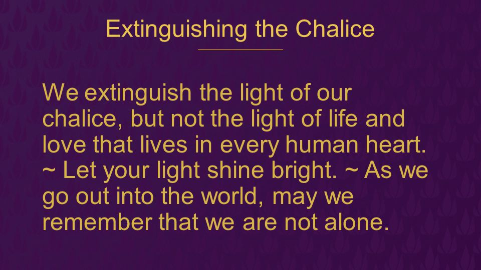 Extinguishing the Chalice We extinguish the light of our chalice, but not the light of life and love that lives in every human heart. ~ Let your light