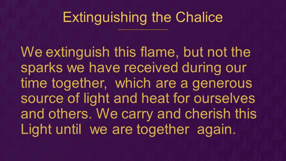 Extinguishing the Chalice We extinguish this flame, but not the sparks we have received during our time together, which are a generous source of light