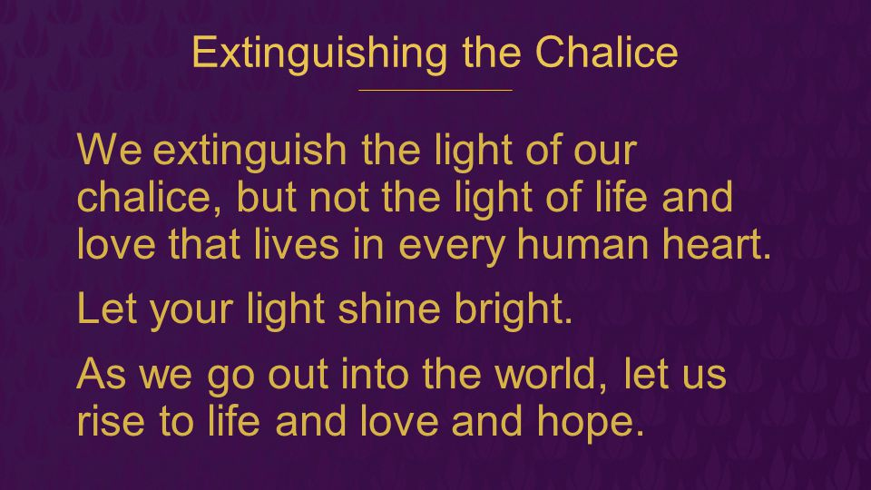 Extinguishing the Chalice We extinguish the light of our chalice, but not the light of life and love that lives in every human heart. Let your light s