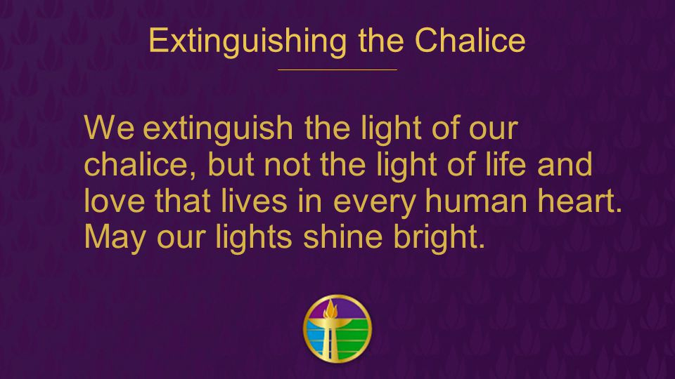 Extinguishing the Chalice We extinguish the light of our chalice, but not the light of life and love that lives in every human heart. May our lights s