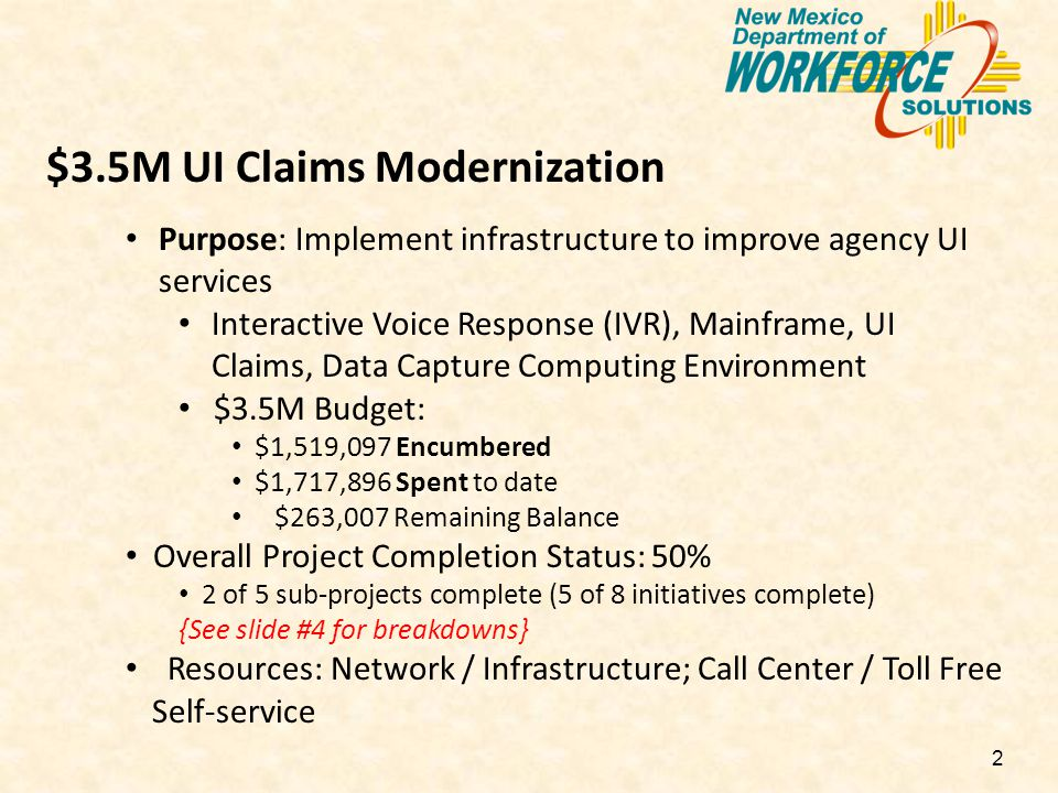2 $3.5M UI Claims Modernization Purpose: Implement infrastructure to improve agency UI services Interactive Voice Response (IVR), Mainframe, UI Claims, Data Capture Computing Environment $3.5M Budget: $1,519,097 Encumbered $1,717,896 Spent to date $263,007 Remaining Balance Overall Project Completion Status: 50% 2 of 5 sub-projects complete (5 of 8 initiatives complete) {See slide #4 for breakdowns} Resources: Network / Infrastructure; Call Center / Toll Free Self-service