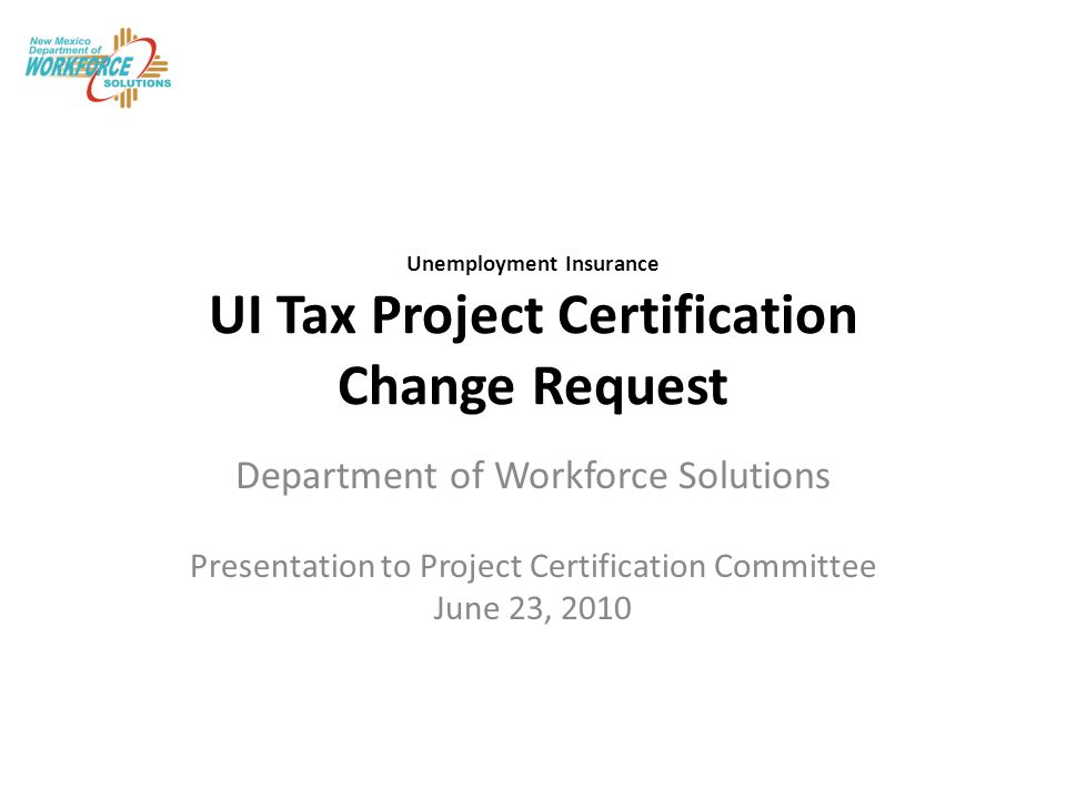 Unemployment Insurance UI Tax Project Certification Change Request Department of Workforce Solutions Presentation to Project Certification Committee June 23, 2010