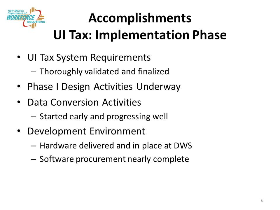 Accomplishments UI Tax: Implementation Phase UI Tax System Requirements – Thoroughly validated and finalized Phase I Design Activities Underway Data Conversion Activities – Started early and progressing well Development Environment – Hardware delivered and in place at DWS – Software procurement nearly complete 6
