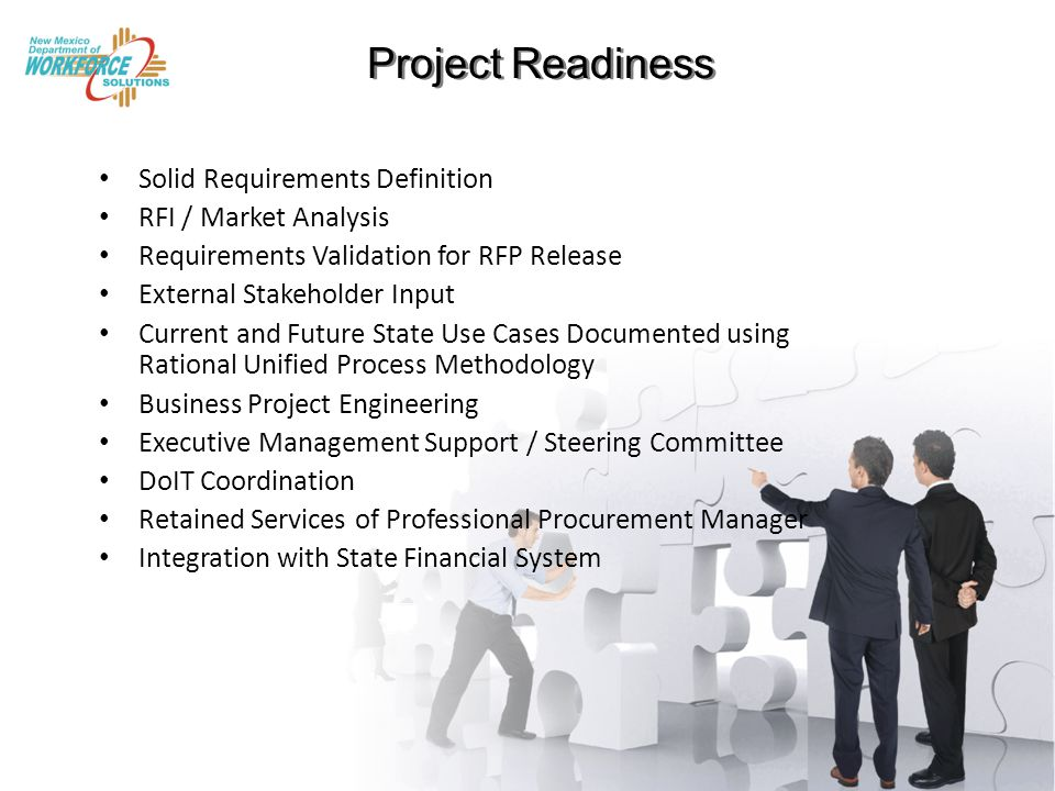 Project Readiness Project Readiness Solid Requirements Definition RFI / Market Analysis Requirements Validation for RFP Release External Stakeholder Input Current and Future State Use Cases Documented using Rational Unified Process Methodology Business Project Engineering Executive Management Support / Steering Committee DoIT Coordination Retained Services of Professional Procurement Manager Integration with State Financial System