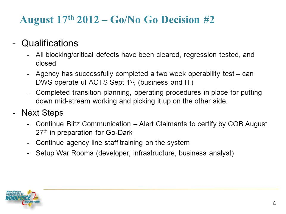 August 17 th 2012 – Go/No Go Decision #2 -Qualifications -All blocking/critical defects have been cleared, regression tested, and closed -Agency has successfully completed a two week operability test – can DWS operate uFACTS Sept 1 st, (business and IT) -Completed transition planning, operating procedures in place for putting down mid-stream working and picking it up on the other side.