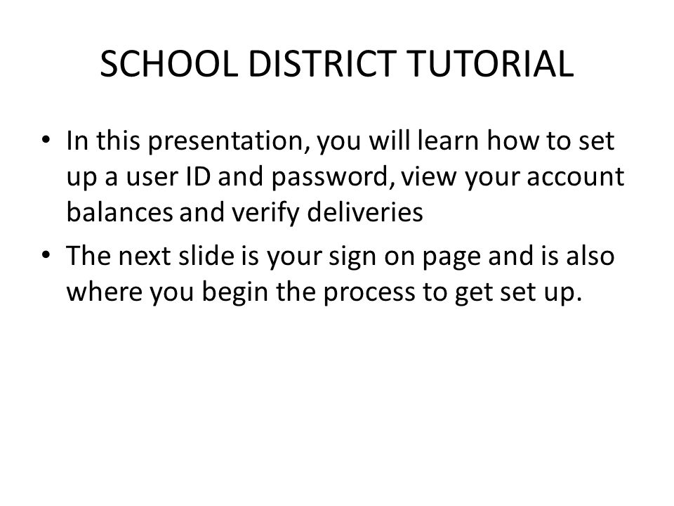 SCHOOL DISTRICT TUTORIAL In this presentation, you will learn how to set up a user ID and password, view your account balances and verify deliveries The next slide is your sign on page and is also where you begin the process to get set up.