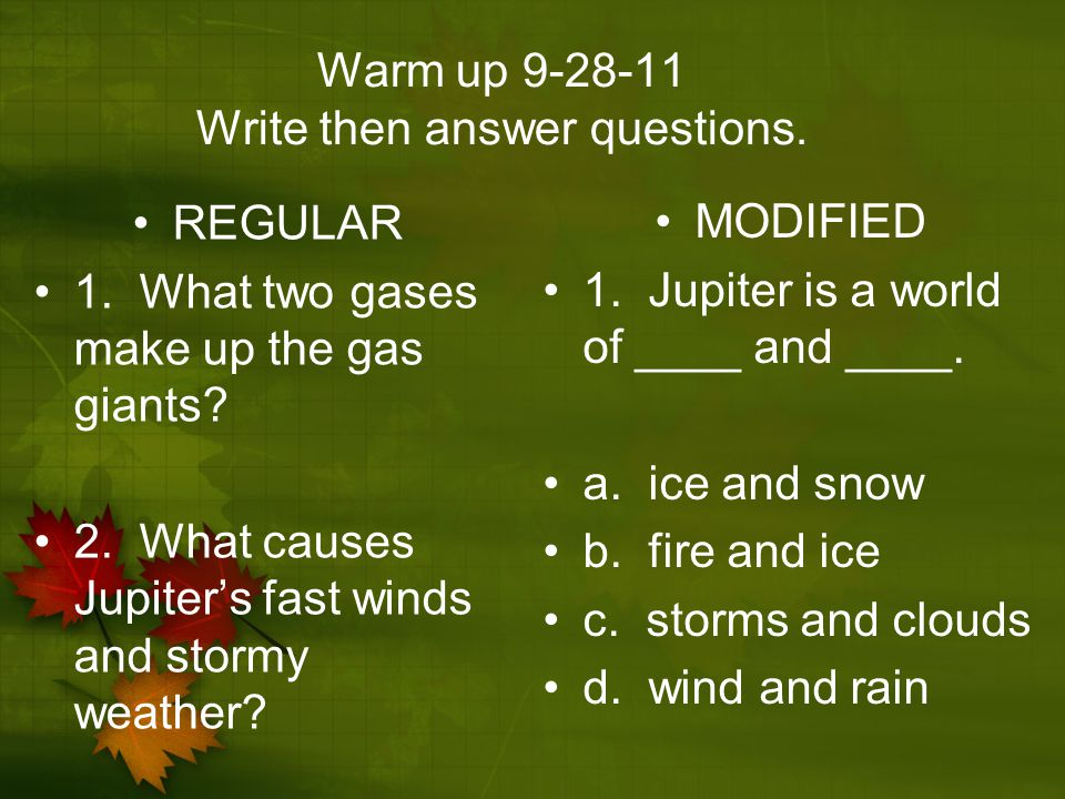 Warm up 9-28-11 Write then answer questions. REGULAR 1. What two gases make up the gas giants? 2. What causes Jupiter's fast winds and stormy weather?