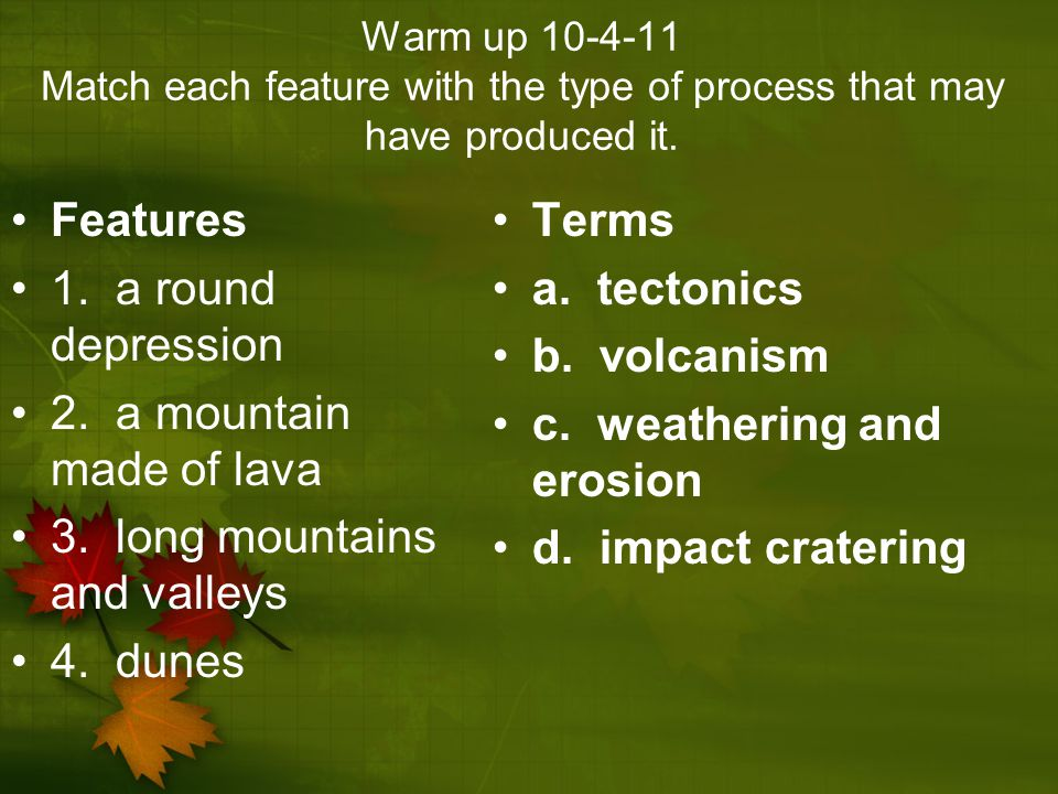 Warm up 10-4-11 Match each feature with the type of process that may have produced it. Features 1. a round depression 2. a mountain made of lava 3. lo