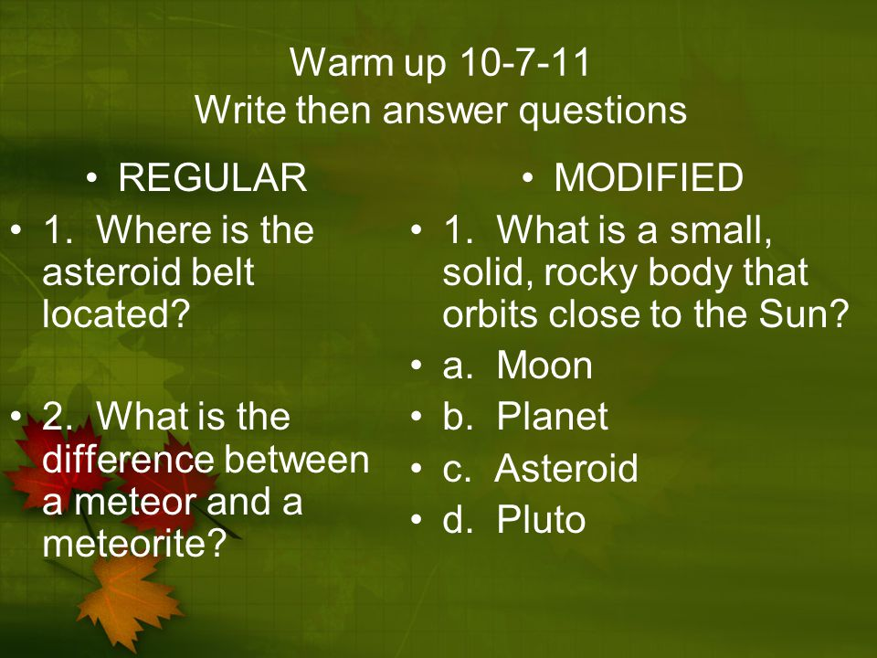 Warm up 10-7-11 Write then answer questions REGULAR 1. Where is the asteroid belt located? 2. What is the difference between a meteor and a meteorite?