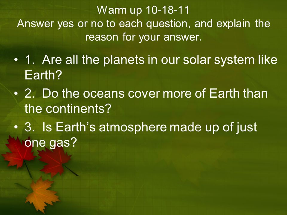 Warm up 10-18-11 Answer yes or no to each question, and explain the reason for your answer. 1. Are all the planets in our solar system like Earth? 2.