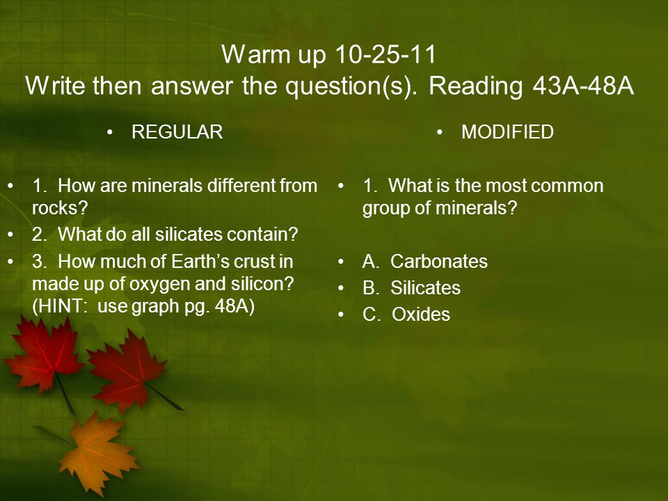 Warm up 10-25-11 Write then answer the question(s). Reading 43A-48A REGULAR 1. How are minerals different from rocks? 2. What do all silicates contain