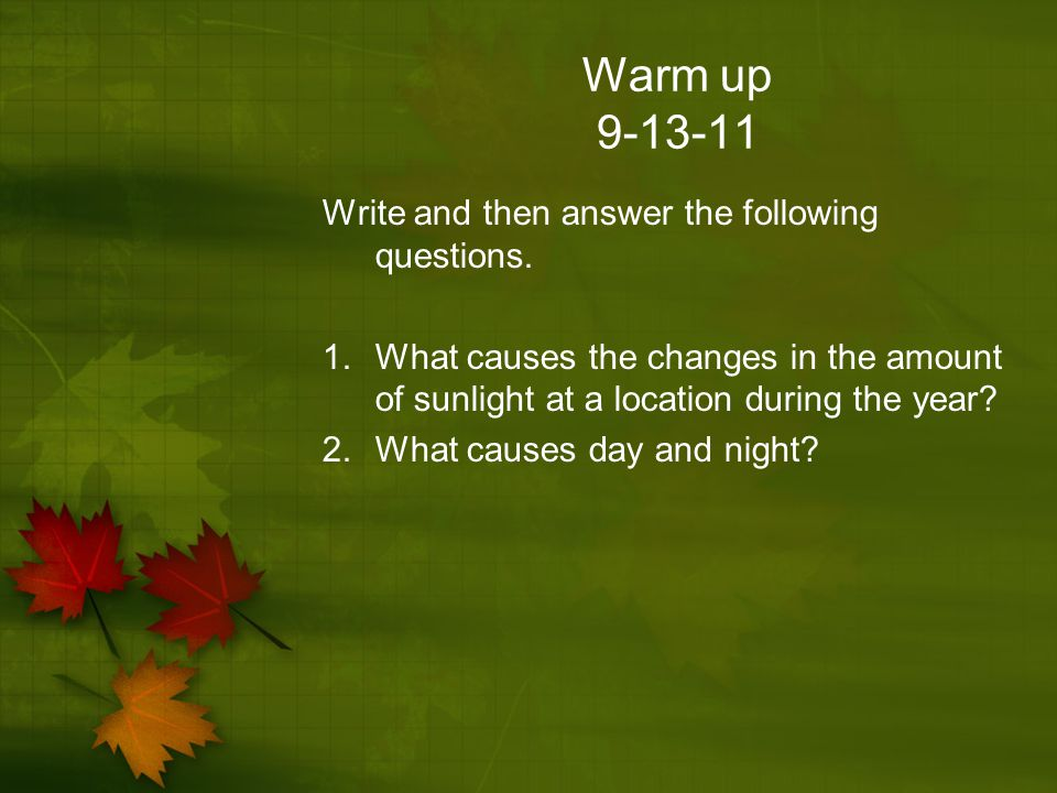 Warm up 9-13-11 Write and then answer the following questions. 1.What causes the changes in the amount of sunlight at a location during the year? 2.Wh