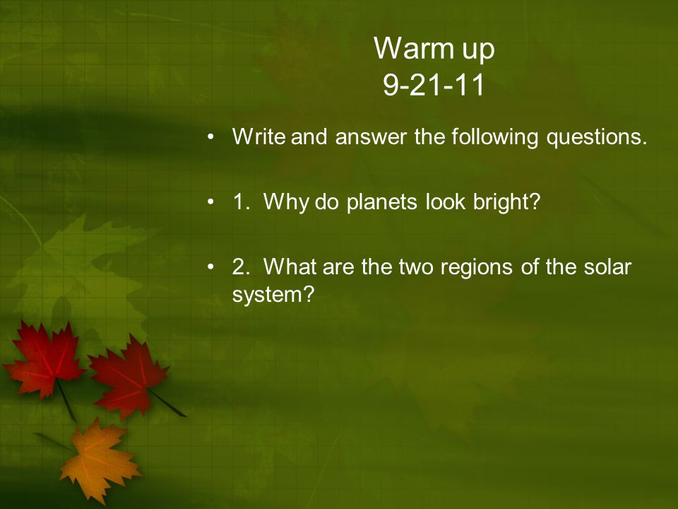 Warm up 9-21-11 Write and answer the following questions. 1. Why do planets look bright? 2. What are the two regions of the solar system?