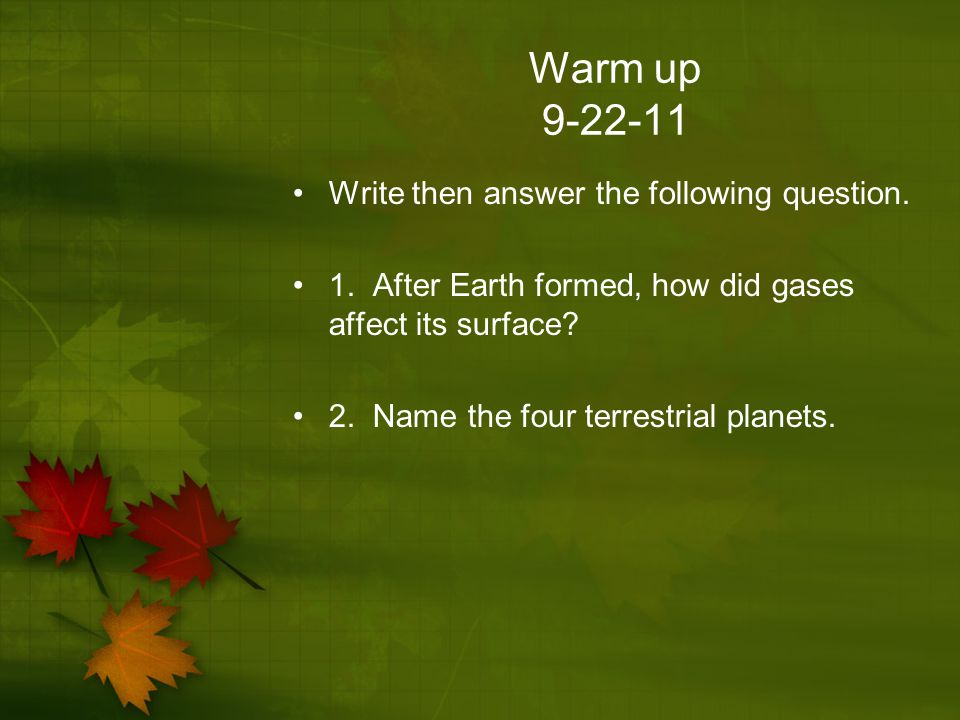 Warm up 9-22-11 Write then answer the following question. 1. After Earth formed, how did gases affect its surface? 2. Name the four terrestrial planet
