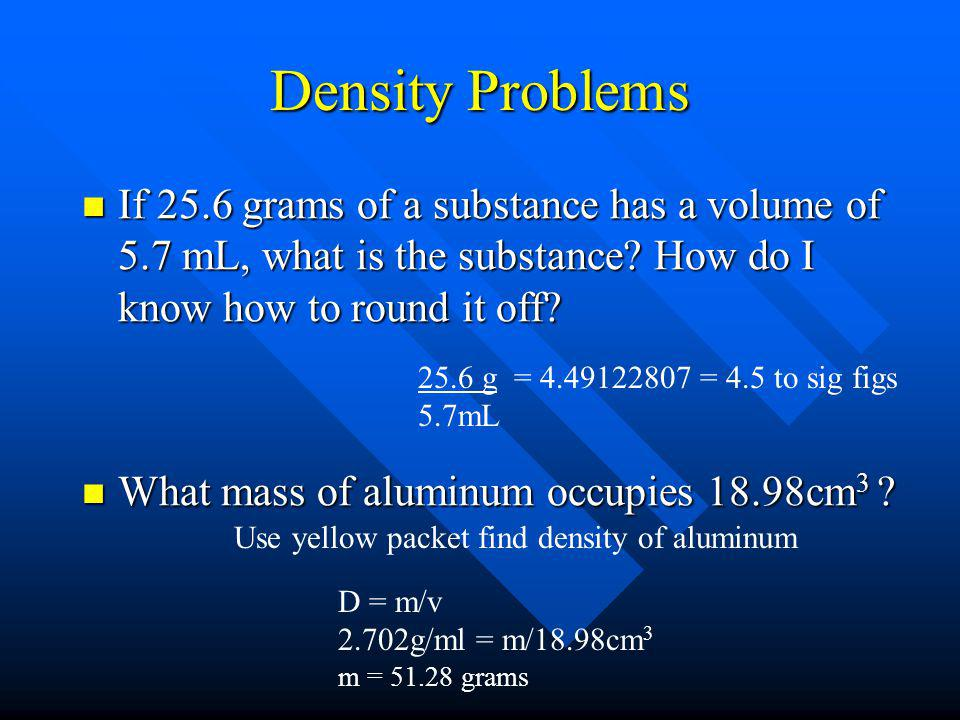 Density Problems If 25.6 grams of a substance has a volume of 5.7 mL, what is the substance? How do I know how to round it off? If 25.6 grams of a sub