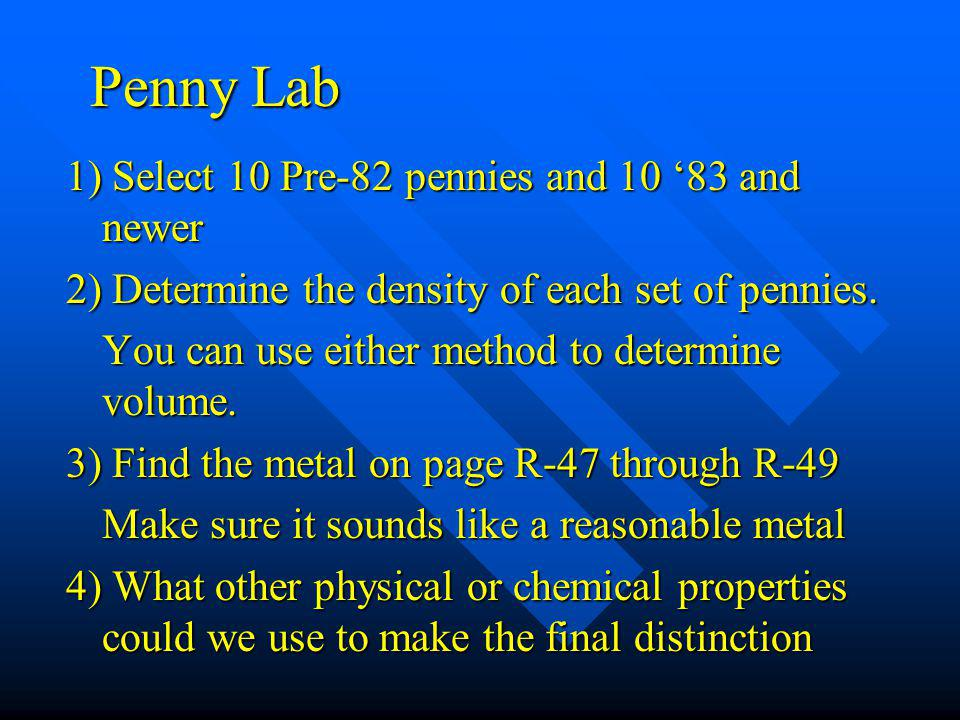 Penny Lab 1) Select 10 Pre-82 pennies and 10 '83 and newer 2) Determine the density of each set of pennies. You can use either method to determine vol